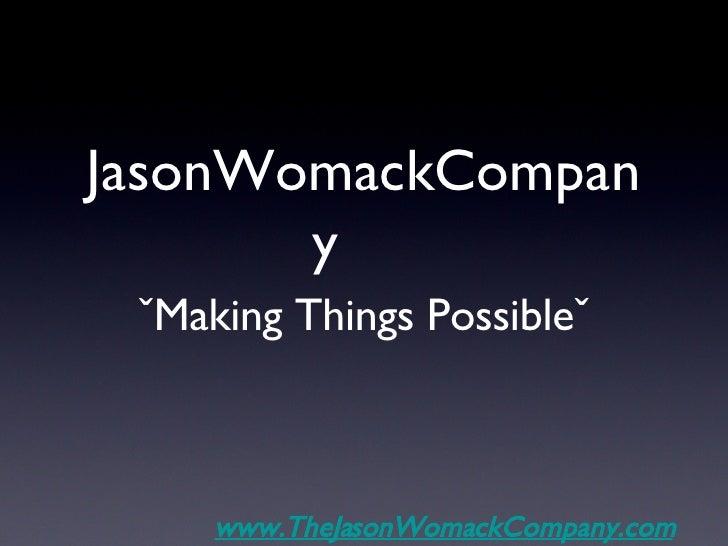 JasonWomackCompany <ul><li>ˇMaking Things Possibleˇ </li></ul>www.TheJasonWomackCompany.com