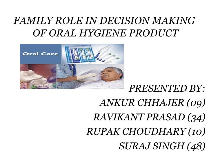 FAMILY ROLE IN DECISION MAKING  OF ORAL HYGIENE PRODUCT PRESENTED BY: ANKUR CHHAJER (09) RAVIKANT PRASAD (34) RUPAK CHOUDH...