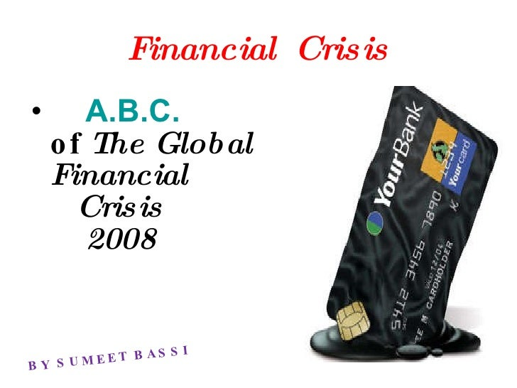 Financial  Crisis <ul><li>A.B.C. of  The Global  Financial    Crisis    2008 </li></ul>BY SUMEET BASSI