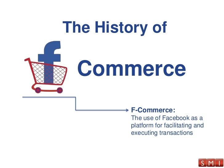 The History of<br />Commerce<br />F-Commerce:<br />The use of Facebook as a platform for facilitating and executing transa...