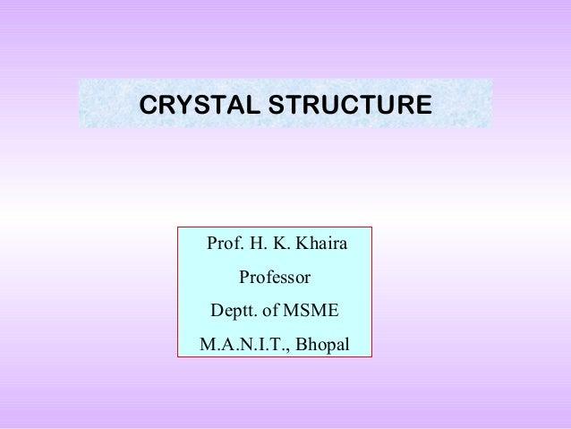 CRYSTAL STRUCTURE  Prof. H. K. Khaira Professor Deptt. of MSME M.A.N.I.T., Bhopal