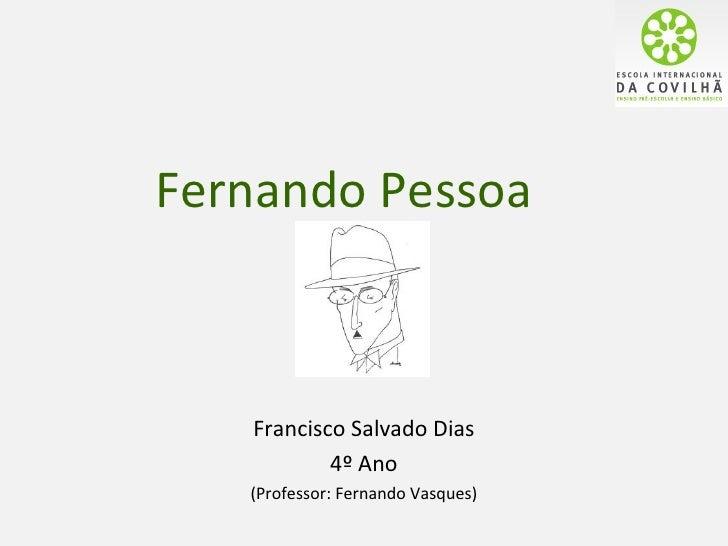 Fernando Pessoa   Francisco Salvado Dias           4º Ano   (Professor: Fernando Vasques)