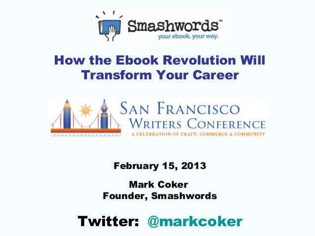 How the Ebook Revolution Will   Transform Your Career        February 15, 2013          Mark Coker      Founder, Smashword...
