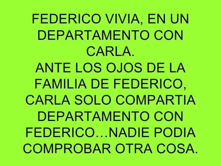 FEDERICO VIVIA, EN UN DEPARTAMENTO CON CARLA. ANTE LOS OJOS DE LA FAMILIA DE FEDERICO, CARLA SOLO COMPARTIA DEPARTAMENTO C...