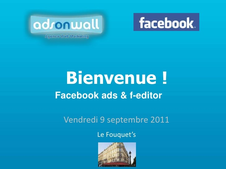 Bienvenue !<br />Facebook ads & f-editor<br />Vendredi 9 septembre 2011<br />Le Fouquet's<br />
