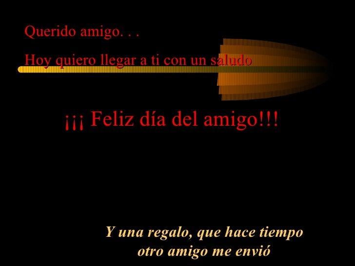 Querido amigo. . . Hoy quiero llegar a ti con un saludo ¡¡¡ Feliz día del amigo!!! Y una regalo, que hace tiempo otro amig...