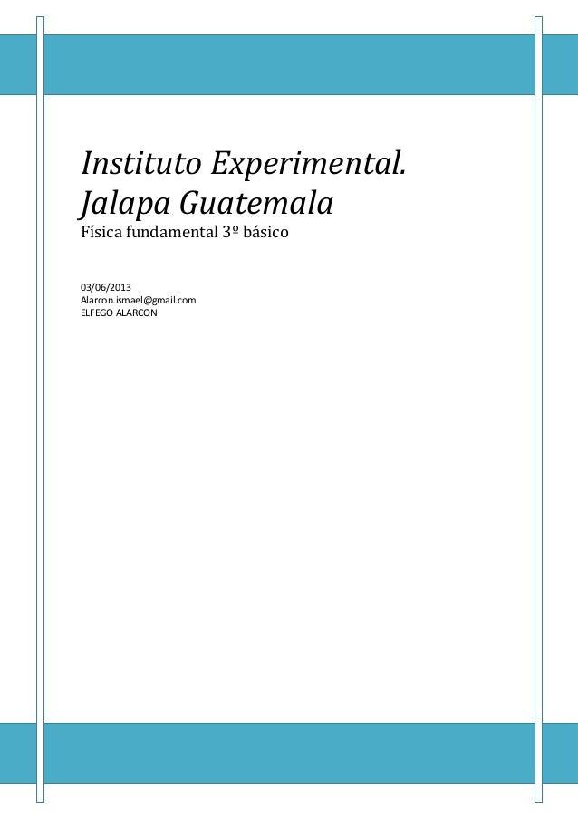 Instituto Experimental.Jalapa GuatemalaFísica fundamental 3º básico03/06/2013Alarcon.ismael@gmail.comELFEGO ALARCON