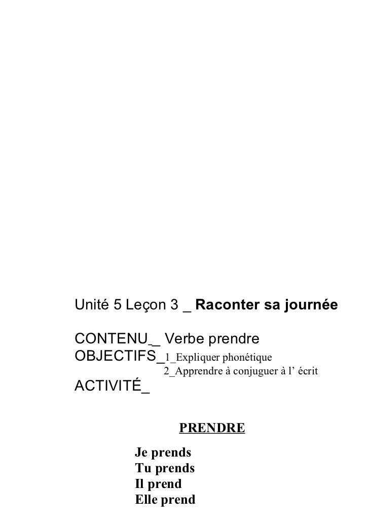 Unité 5 Leçon 3 _ Raconter sa journéeCONTENU _ Verbe prendreOBJECTIFS_1_Expliquer phonétique              2_Apprendre à co...