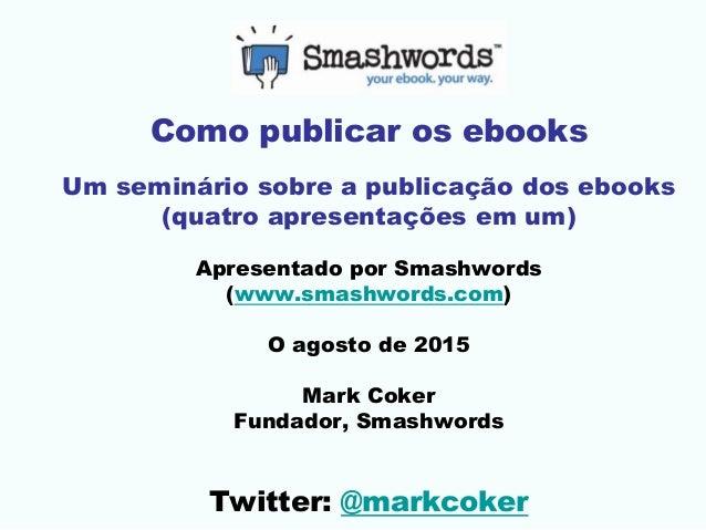 Como publicar os ebooks Um seminário sobre a publicação dos ebooks (quatro apresentações em um) Apresentado por Smashwords...