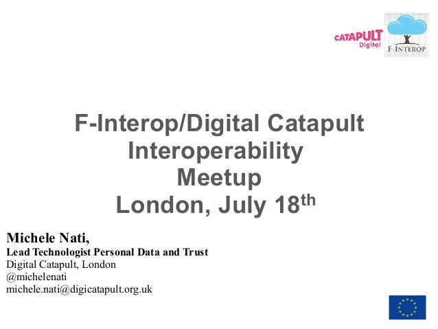 1 - F-Interop Meetup, London F-Interop/Digital Catapult Interoperability Meetup London, July 18th Michele Nati, Lead Techn...