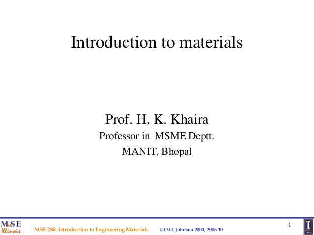 Introduction to materials  Prof. H. K. Khaira Professor in MSME Deptt. MANIT, Bhopal  MSE 280: Introduction to Engineering...