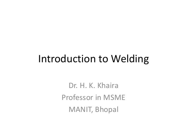 Introduction to Welding Dr. H. K. Khaira Professor in MSME MANIT, Bhopal