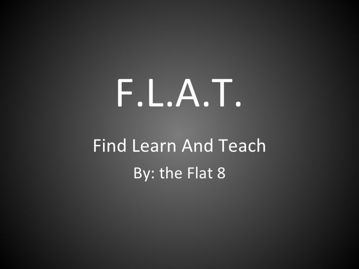 F.L.A.T. Find Learn And Teach By: the Flat 8