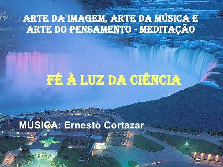 ARTE DA IMAGEM, ARTE DA MÚSICA E ARTE DO PENSAMENTO - MEDITAÇÃO FÉ À LUZ DA CIÊNCIA MÚSICA: Ernesto Cortazar