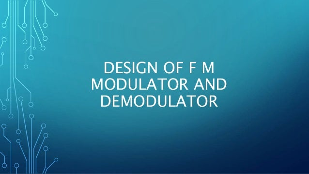 DESIGN OF F M MODULATOR AND DEMODULATOR