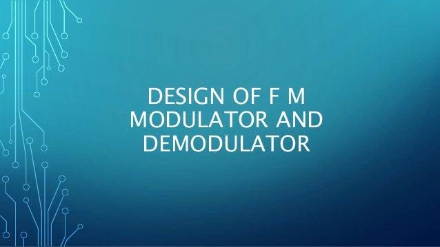 DESIGN OF F M MODULATOR AND DEMODULATOR
