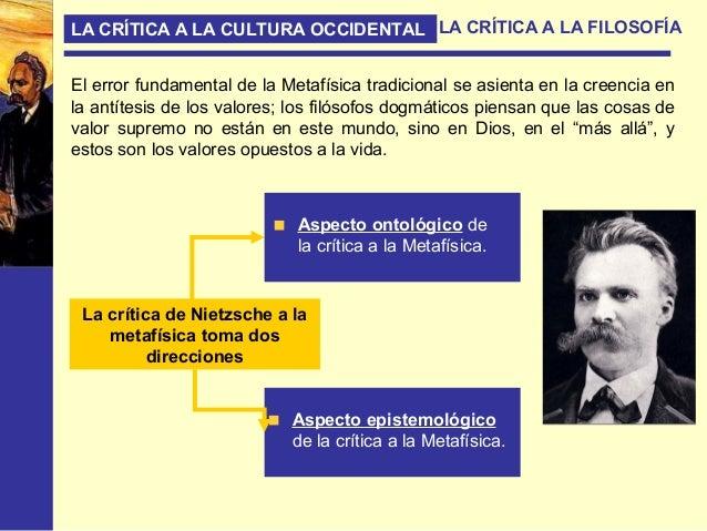 LA CRÍTICA A LA CULTURA OCCIDENTAL LA CRÍTICA A LA FILOSOFÍA El mundo que la Metafísica llama verdadero se construye en co...