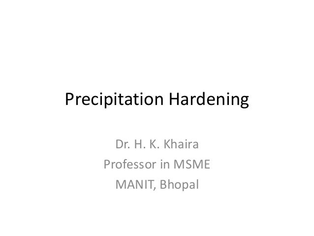 Precipitation Hardening Dr. H. K. Khaira Professor in MSME MANIT, Bhopal
