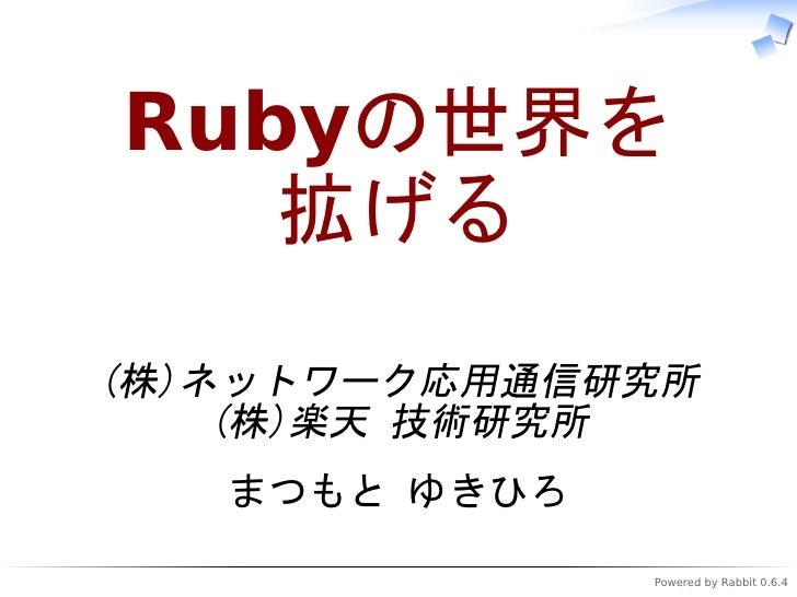 Rubyの世界を    拡げる (株)ネットワーク応用通信研究所     (株)楽天 技術研究所    まつもと ゆきひろ                Powered by Rabbit 0.6.4