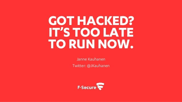 GOT HACKED? IT'STOO LATE TO RUN NOW. Janne Kauhanen Twitter: @JKauhanen