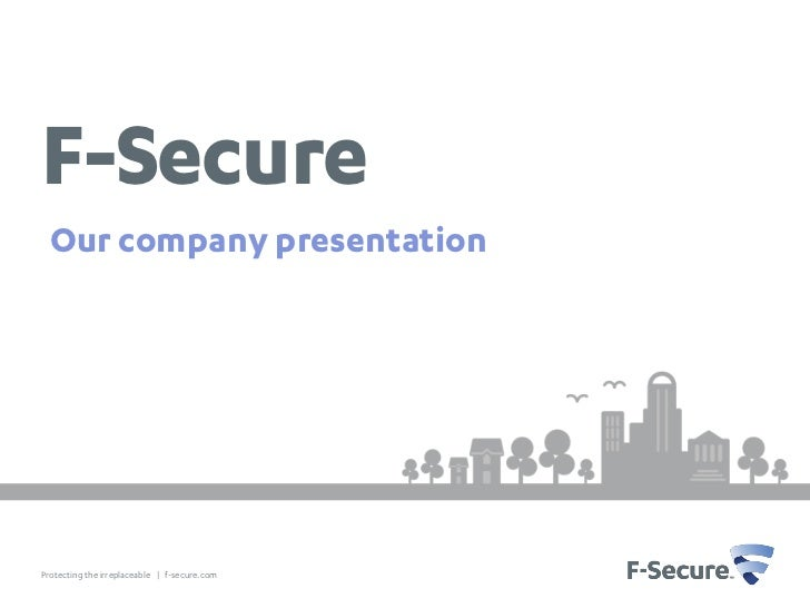F-Secure Our company presentationProtecting the irreplaceable | f-secure.com