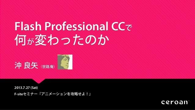 Flash Professional CCで 何が変わったのか 沖 良矢(世路庵) 2013.7.27 (Sat) F-siteセミナー『アニメーションを攻略せよ!』