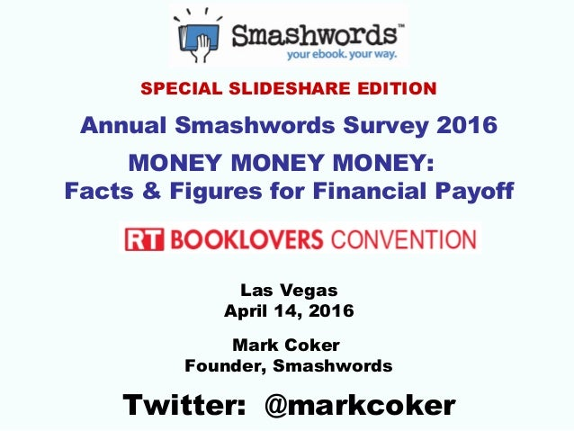 SPECIAL SLIDESHARE EDITION Annual Smashwords Survey 2016 MONEY MONEY MONEY: Facts & Figures for Financial Payoff Las Vegas...