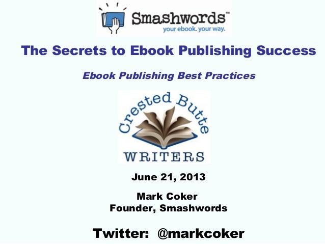 The Secrets to Ebook Publishing SuccessEbook Publishing Best PracticesJune 21, 2013Mark CokerFounder, SmashwordsTwitter: @...