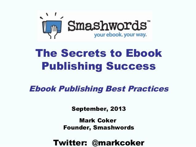 The Secrets to Ebook Publishing Success Ebook Publishing Best Practices September, 2013 Mark Coker Founder, Smashwords  Tw...