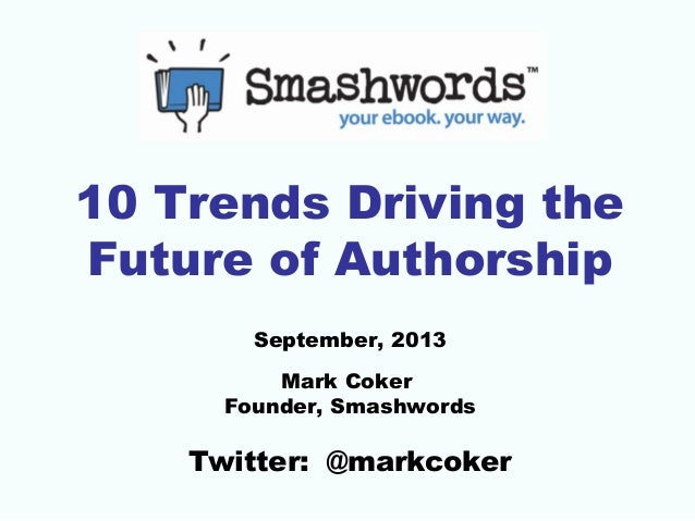 10 Trends Driving the Future of Authorship September, 2013 Mark Coker Founder, Smashwords  Twitter: @markcoker