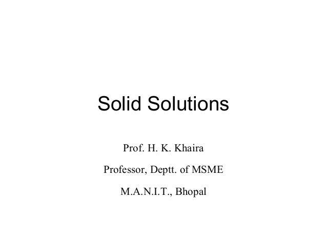 Solid Solutions Prof. H. K. Khaira Professor, Deptt. of MSME M.A.N.I.T., Bhopal