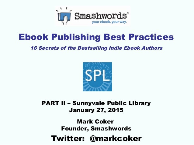 Ebook Publishing Best Practices 16 Secrets of the Bestselling Indie Ebook Authors PART II – Sunnyvale Public Library Janua...