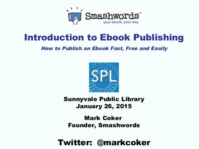 Introduction to Ebook Publishing How to Publish an Ebook Fast, Free and Easily Sunnyvale Public Library January 26, 2015 M...