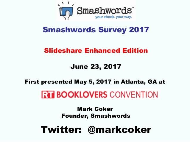 Smashwords Survey 2017 Slideshare Enhanced Edition June 23, 2017 First presented May 5, 2017 in Atlanta, GA at Mark Coker ...