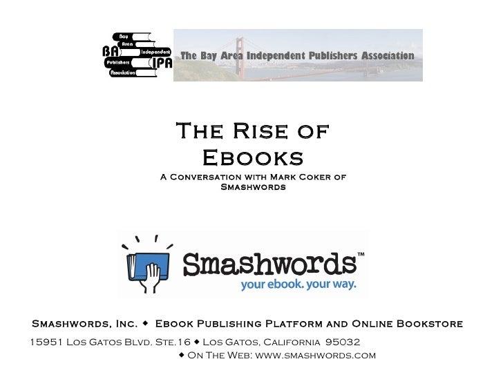 The Rise of Ebooks A Conversation with Mark Coker of Smashwords April 11, 2009 Smashwords, Inc.     Ebook Publishing Plat...