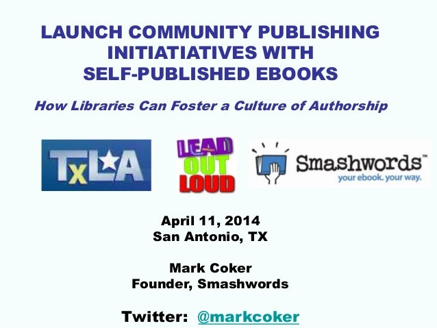 LAUNCH COMMUNITY PUBLISHING INITIATIATIVES WITH SELF-PUBLISHED EBOOKS How Libraries Can Foster a Culture of Authorship Apr...