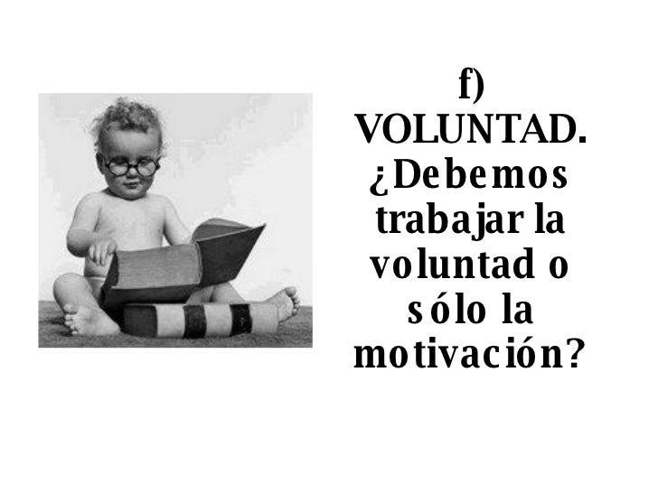f) VOLUNTAD. ¿Debemos trabajar la voluntad o sólo la motivación?