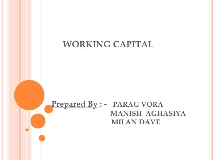 WORKING CAPITAL Prepared By  : -  PARAG VORA     MANISH  AGHASIYA    MILAN DAVE
