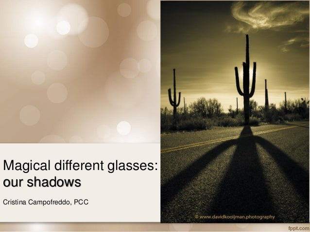 Magical different glasses: our shadows Cristina Campofreddo, PCC