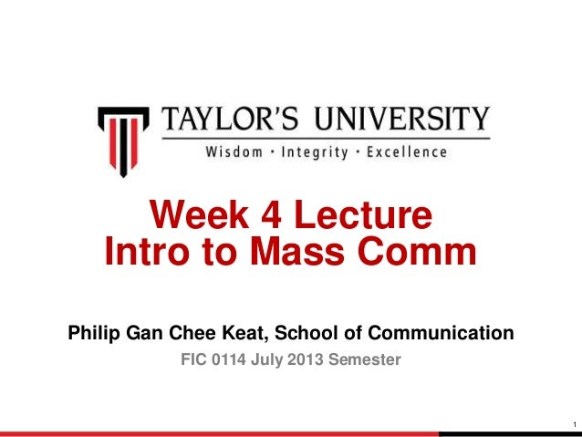 1 Week 4 Lecture Intro to Mass Comm Philip Gan Chee Keat, School of Communication FIC 0114 July 2013 Semester