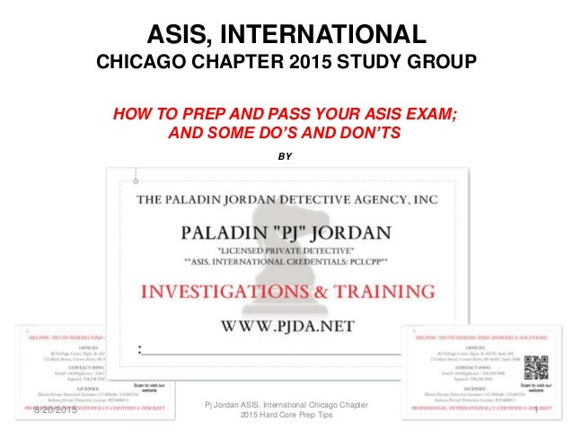ASIS, INTERNATIONAL CHICAGO CHAPTER 2015 STUDY GROUP HOW TO PREP AND PASS YOUR ASIS EXAM; AND SOME DO'S AND DON'TS BY 8/20...