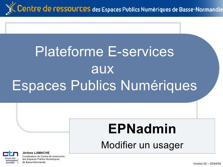 Plateforme E-services aux  Espaces Publics Numériques EPNadmin Modifier un usager Jérôme LAMACHE Coordinateur du Centre de...