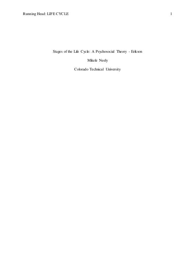 Running Head: LIFE CYCLE 1 Stages of the Life Cycle: A Psychosocial Theory - Erikson Mikele Neely Colorado Technical Unive...