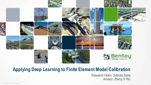 © 2015 Bentley Systems, Incorporated Applying Deep Learning to Finite Element Model Calibration Research Intern: Subrata S...