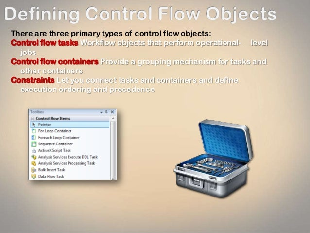 There are three primary types of control flow objects: Control flow tasks Workflow objects that perform operational- level...