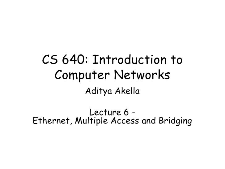 CS 640: Introduction to Computer Networks Aditya Akella Lecture 6 - Ethernet, Multiple Access and Bridging