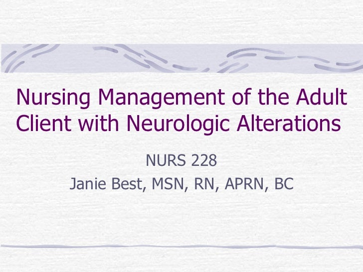 Nursing Management of the Adult Client with Neurologic Alterations NURS 228 Janie Best, MSN, RN, APRN, BC