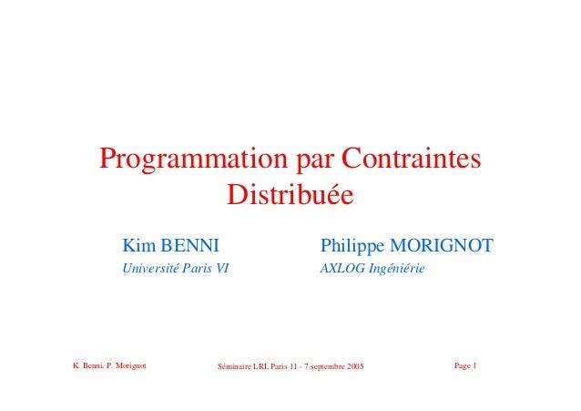 K. Benni, P. Morignot Séminaire LRI, Paris 11 - 7 septembre 2005 Page 1 Programmation par Contraintes Distribuée Kim BENNI...