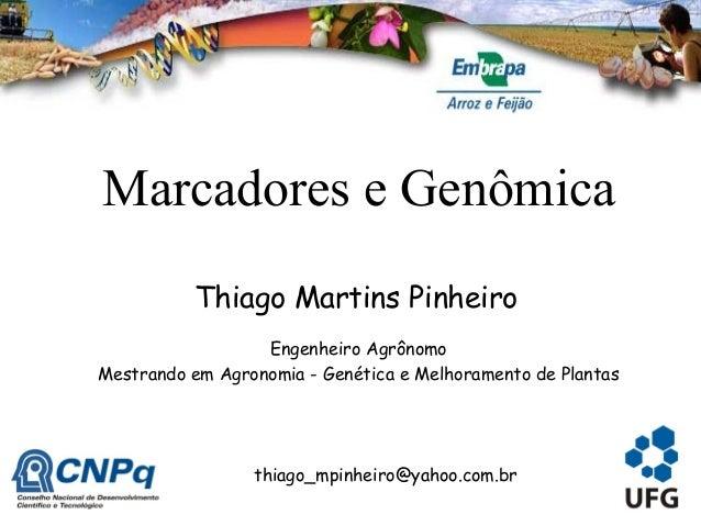 Marcadores e Genômica Engenheiro Agrônomo Mestrando em Agronomia - Genética e Melhoramento de Plantas Thiago Martins Pinhe...