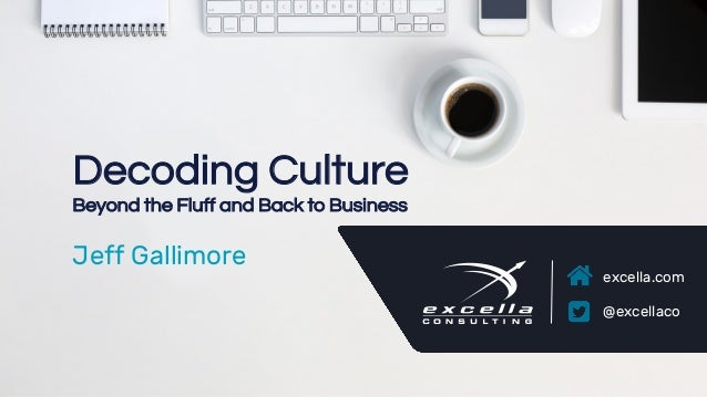 excella.com | @excellaco excella.com @excellaco Decoding Culture Beyond the Fluff and Back to Business Jeff Gallimore
